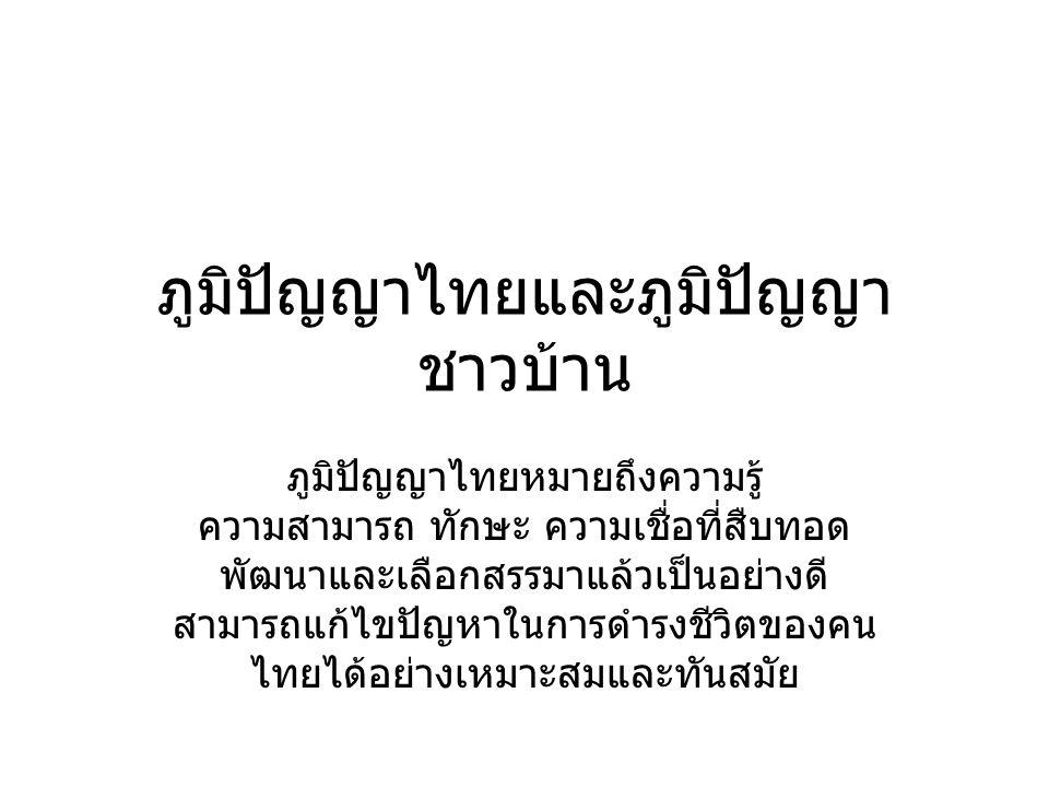 ภูมิปัญญาไทยและภูมิปัญญา ชาวบ้าน ภูมิปัญญาไทยหมายถึงความรู้ ความสามารถ ทักษะ ความเชื่อที่สืบทอด พัฒนาและเลือกสรรมาแล้วเป็นอย่างดี สามารถแก้ไขปัญหาในกา