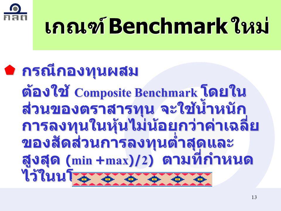 13 เกณฑ์ Benchmark ใหม่  กรณีกองทุนผสม ต้องใช้ Composite Benchmark โดยใน ส่วนของตราสารทุน จะใช้น้ำหนัก การลงทุนในหุ้นไม่น้อยกว่าค่าเฉลี่ย ของสัดส่วนก