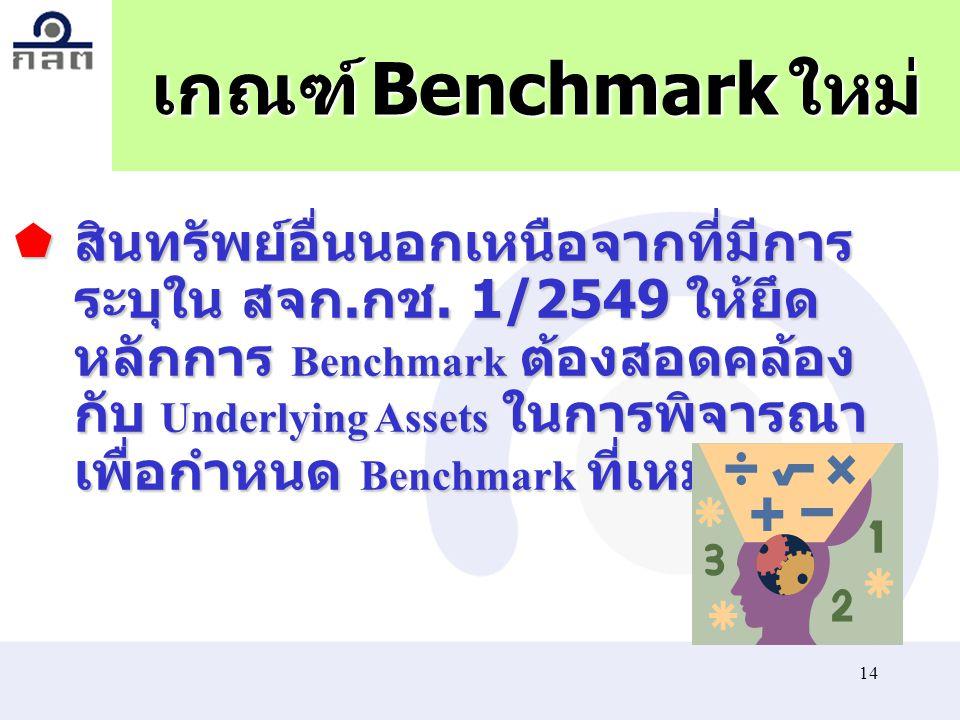 14 เกณฑ์ Benchmark ใหม่  สินทรัพย์อื่นนอกเหนือจากที่มีการ ระบุใน สจก. กช. 1/2549 ให้ยึด หลักการ Benchmark ต้องสอดคล้อง กับ Underlying Assets ในการพิจ