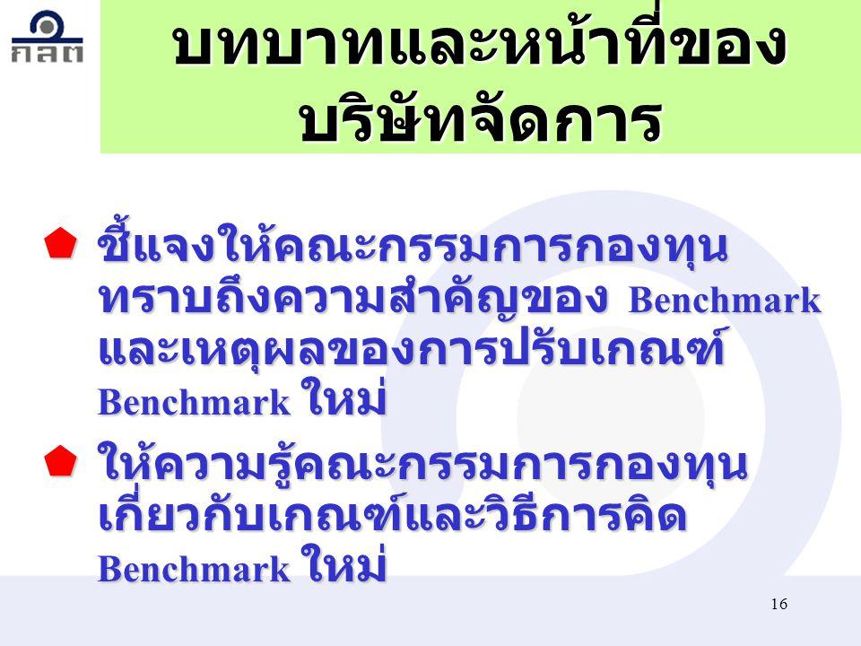 16 บทบาทและหน้าที่ของ บริษัทจัดการ  ชี้แจงให้คณะกรรมการกองทุน ทราบถึงความสำคัญของ Benchmark และเหตุผลของการปรับเกณฑ์ Benchmark ใหม่  ให้ความรู้คณะกร