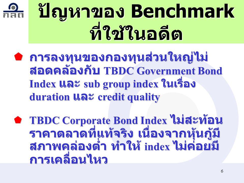 6 ปัญหาของ Benchmark ที่ใช้ในอดีต  การลงทุนของกองทุนส่วนใหญ่ไม่ สอดคล้องกับ TBDC Government Bond Index และ sub group index ในเรื่อง duration และ cred