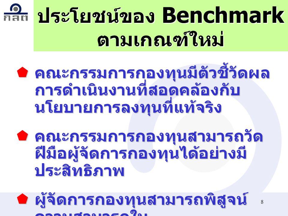 8 ประโยชน์ของ Benchmark ตามเกณฑ์ใหม่  คณะกรรมการกองทุนมีตัวชี้วัดผล การดำเนินงานที่สอดคล้องกับ นโยบายการลงทุนที่แท้จริง  คณะกรรมการกองทุนสามารถวัด ฝ