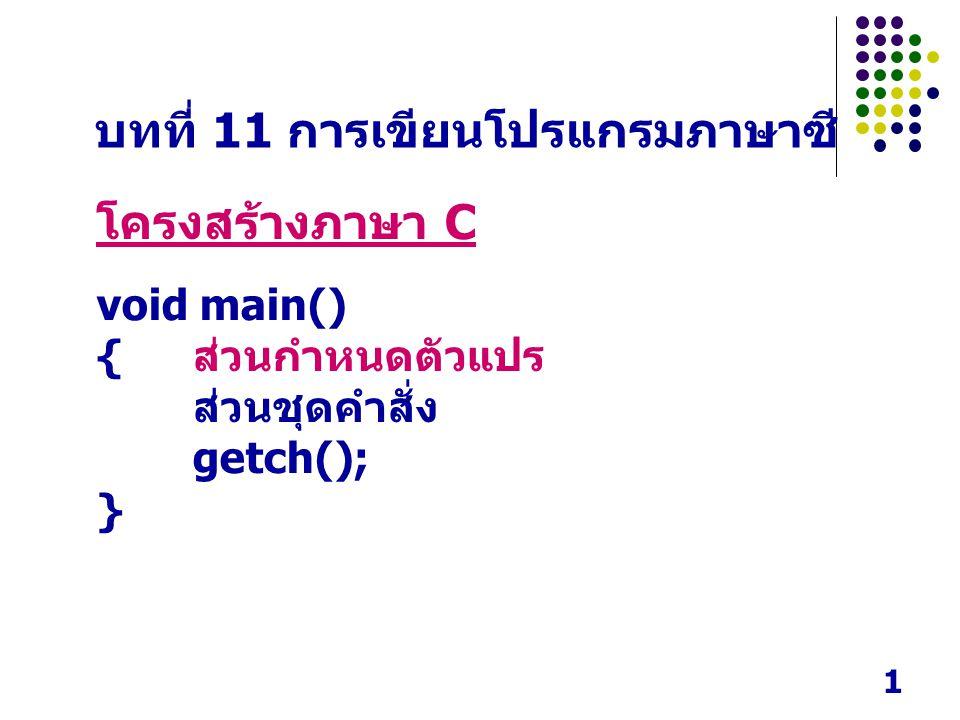 1 บทที่ 11 การเขียนโปรแกรมภาษาซี โครงสร้างภาษา C void main() { ส่วนกำหนดตัวแปร ส่วนชุดคำสั่ง getch(); }