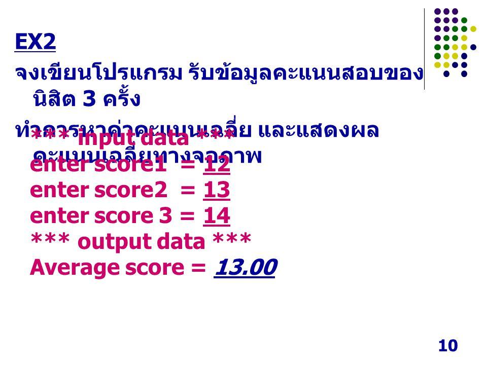 10 EX2 จงเขียนโปรแกรม รับข้อมูลคะแนนสอบของ นิสิต 3 ครั้ง ทำการหาค่าคะแนนเฉลี่ย และแสดงผล คะแนนเฉลี่ยทางจอภาพ *** input data *** enter score1 = 12 enter score2 = 13 enter score 3 = 14 *** output data *** Average score = 13.00