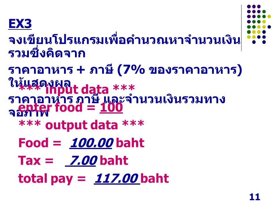11 จงเขียนโปรแกรมเพื่อคำนวณหาจำนวนเงิน รวมซึ่งคิดจาก ราคาอาหาร + ภาษี (7% ของราคาอาหาร ) ให้แสดงผล ราคาอาหาร ภาษี และจำนวนเงินรวมทาง จอภาพ *** input data *** enter food = 100 *** output data *** Food = 100.00 baht Tax = 7.00 baht total pay = 117.00 baht EX3