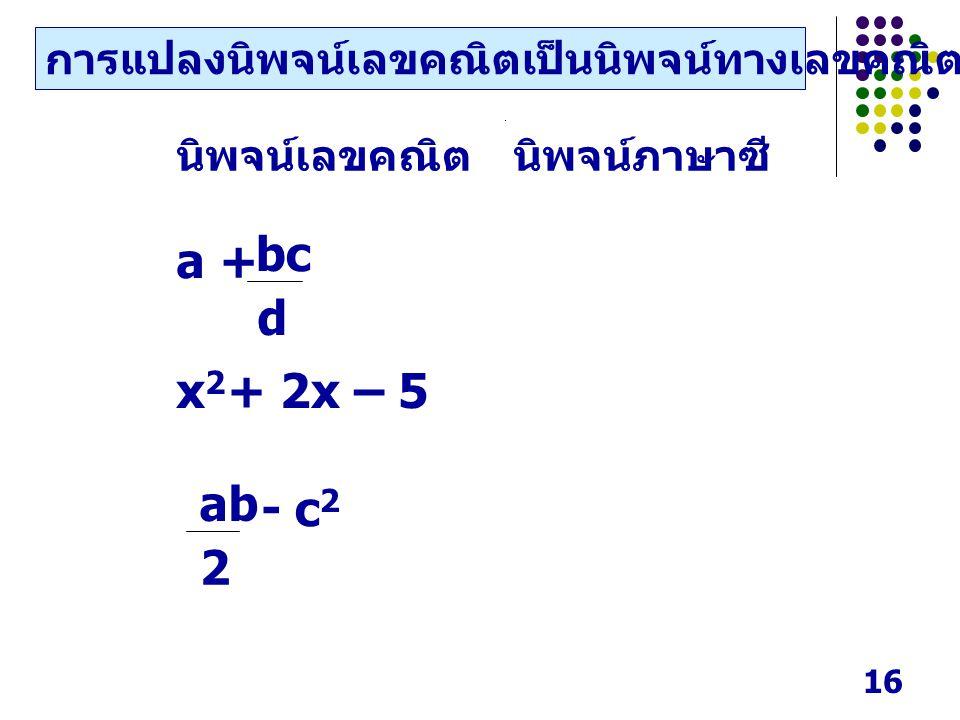 16 นิพจน์เลขคณิตนิพจน์ภาษาซี a + x2x2 + 2x – 5 d bc - c2c2 2 ab การแปลงนิพจน์เลขคณิตเป็นนิพจน์ทางเลขคณิตในภาษาซี
