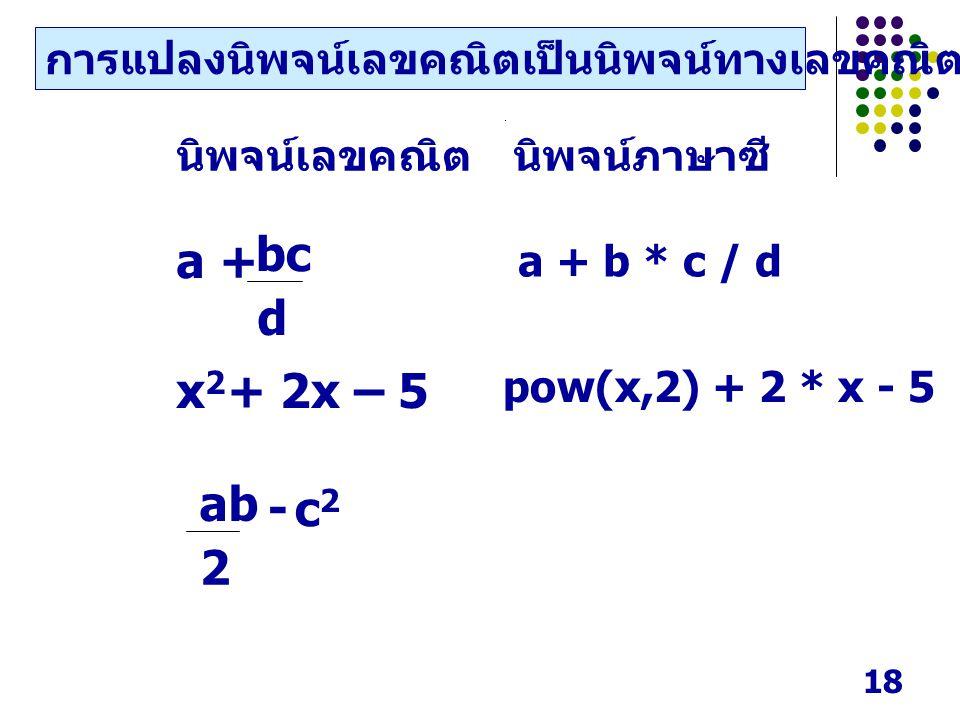 18 นิพจน์เลขคณิตนิพจน์ภาษาซี a + x2x2 + 2x – 5 d bc - c2c2 2 ab การแปลงนิพจน์เลขคณิตเป็นนิพจน์ทางเลขคณิตในภาษาซี a + b * c / d pow(x,2) + 2 * x - 5