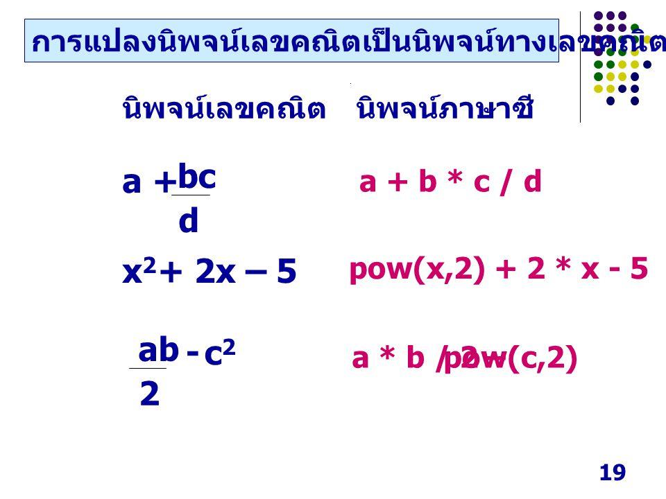 19 a * b / 2 –pow(c,2) a + b * c / d pow(x,2) + 2 * x - 5 นิพจน์เลขคณิตนิพจน์ภาษาซี a + x2x2 + 2x – 5 d bc - c2c2 2 ab การแปลงนิพจน์เลขคณิตเป็นนิพจน์ท