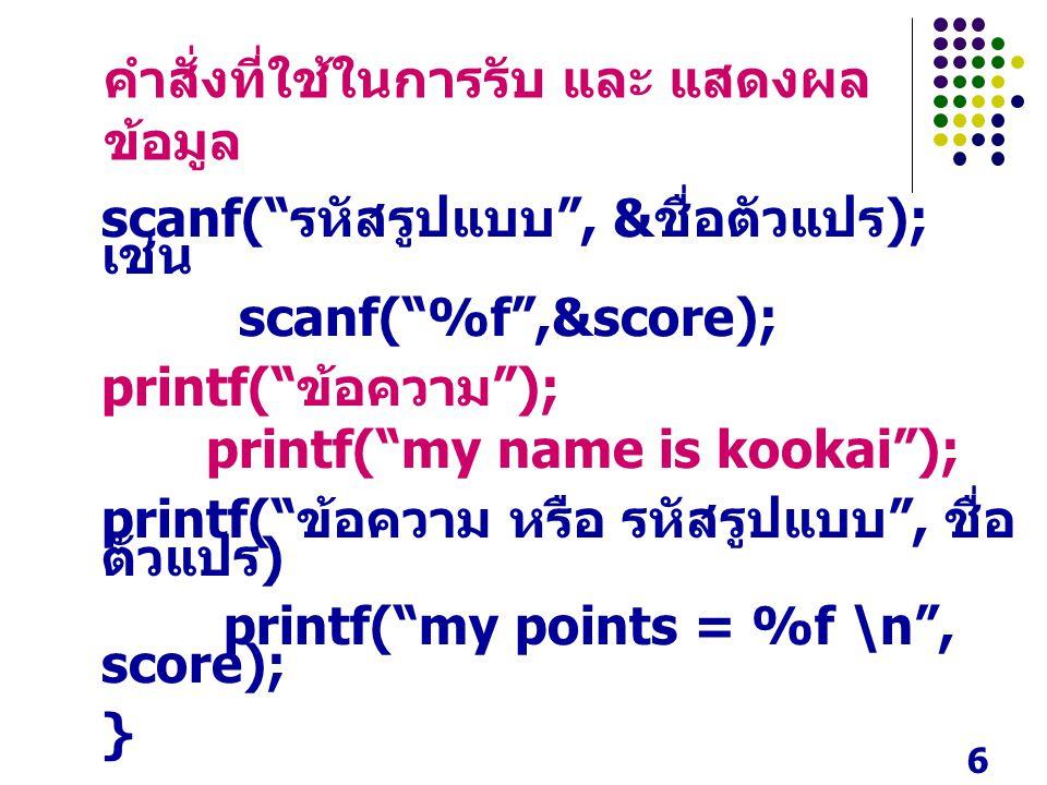 6 คำสั่งที่ใช้ในการรับ และ แสดงผล ข้อมูล scanf( รหัสรูปแบบ , & ชื่อตัวแปร ); เช่น scanf( %f ,&score); printf( ข้อความ ); printf( my name is kookai ); printf( ข้อความ หรือ รหัสรูปแบบ , ชื่อ ตัวแปร ) printf( my points = %f \n , score); }