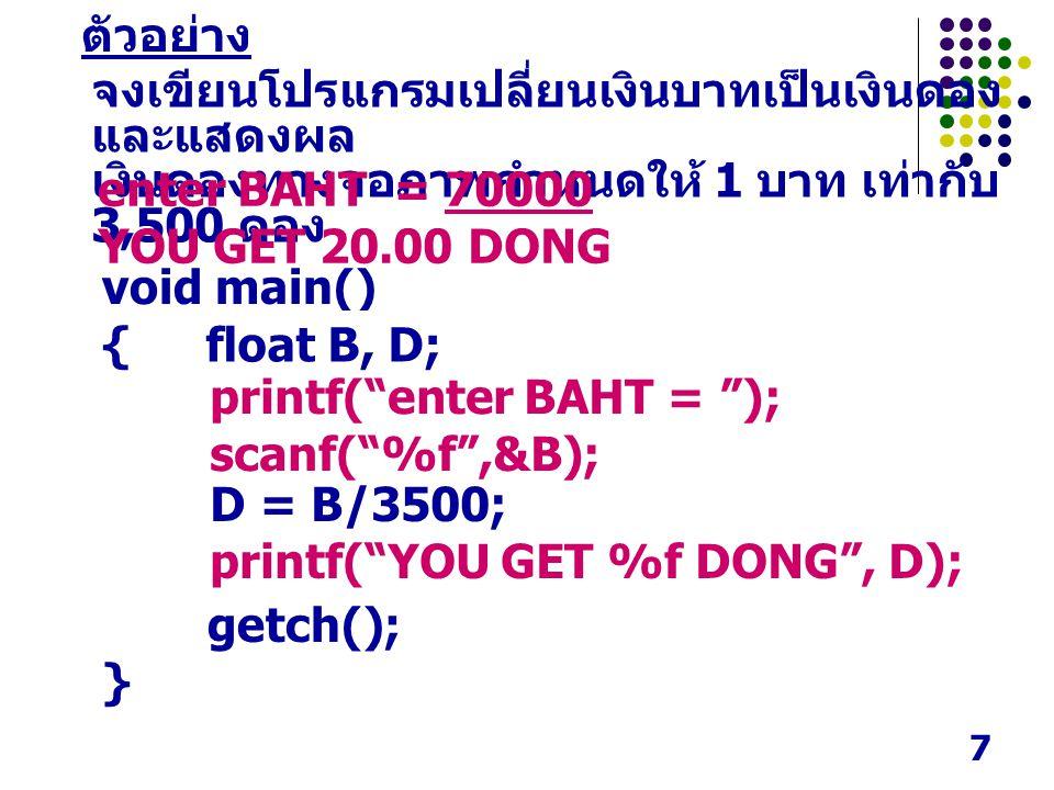 7 ตัวอย่าง จงเขียนโปรแกรมเปลี่ยนเงินบาทเป็นเงินดอง และแสดงผล เงินดองทางจอภาพกำหนดให้ 1 บาท เท่ากับ 3,500 ดอง enter BAHT = 70000 YOU GET 20.00 DONG void main() { getch(); } printf( enter BAHT = ); scanf( %f ,&B); D = B/3500; printf( YOU GET %f DONG , D); float B, D;