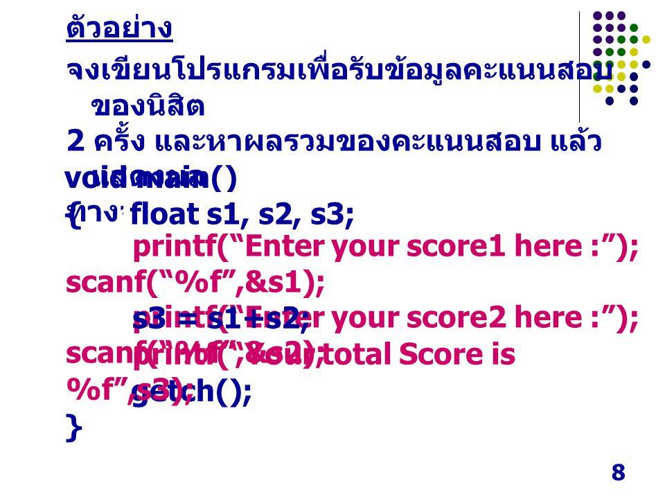 8 ตัวอย่าง จงเขียนโปรแกรมเพื่อรับข้อมูลคะแนนสอบ ของนิสิต 2 ครั้ง และหาผลรวมของคะแนนสอบ แล้ว แสดงผล ทางจอภาพ void main() { getch(); } printf( Enter your score1 here : ); scanf( %f ,&s1); printf( Enter your score2 here : ); scanf( %f ,&s2); s3 = s1+s2; printf( Your total Score is %f ,s3); float s1, s2, s3;