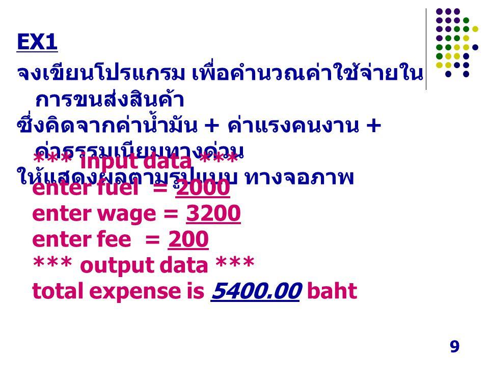 9 EX1 จงเขียนโปรแกรม เพื่อคำนวณค่าใช้จ่ายใน การขนส่งสินค้า ซึ่งคิดจากค่าน้ำมัน + ค่าแรงคนงาน + ค่าธรรมเนียมทางด่วน ให้แสดงผลตามรูปแบบ ทางจอภาพ *** input data *** enter fuel = 2000 enter wage = 3200 enter fee = 200 *** output data *** total expense is 5400.00 baht