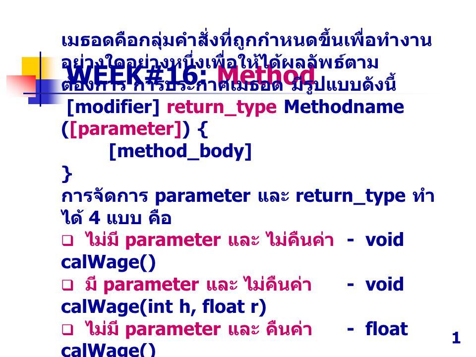 WEEK#16: Method เมธอดคือกลุ่มคําสั่งที่ถูกกําหนดขึ้นเพื่อทำงาน อย่างใดอย่างหนึ่งเพื่อให้ได้ผลลัพธ์ตาม ต้องการ การประกาศเมธอด มีรูปแบบดังนี้ [modifier]