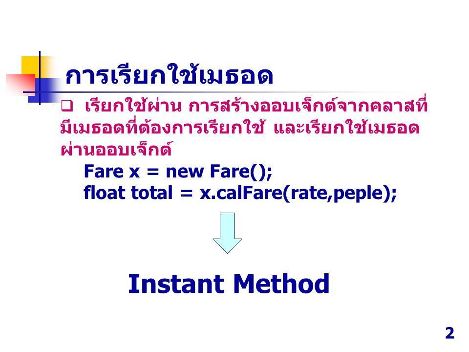 เรียกใช้ผ่าน การสร้างออบเจ็กต์จากคลาสที่ มีเมธอดที่ต้องการเรียกใช้ และเรียกใช้เมธอด ผ่านออบเจ็กต์ Fare x = new Fare(); float total = x.calFare(rate,