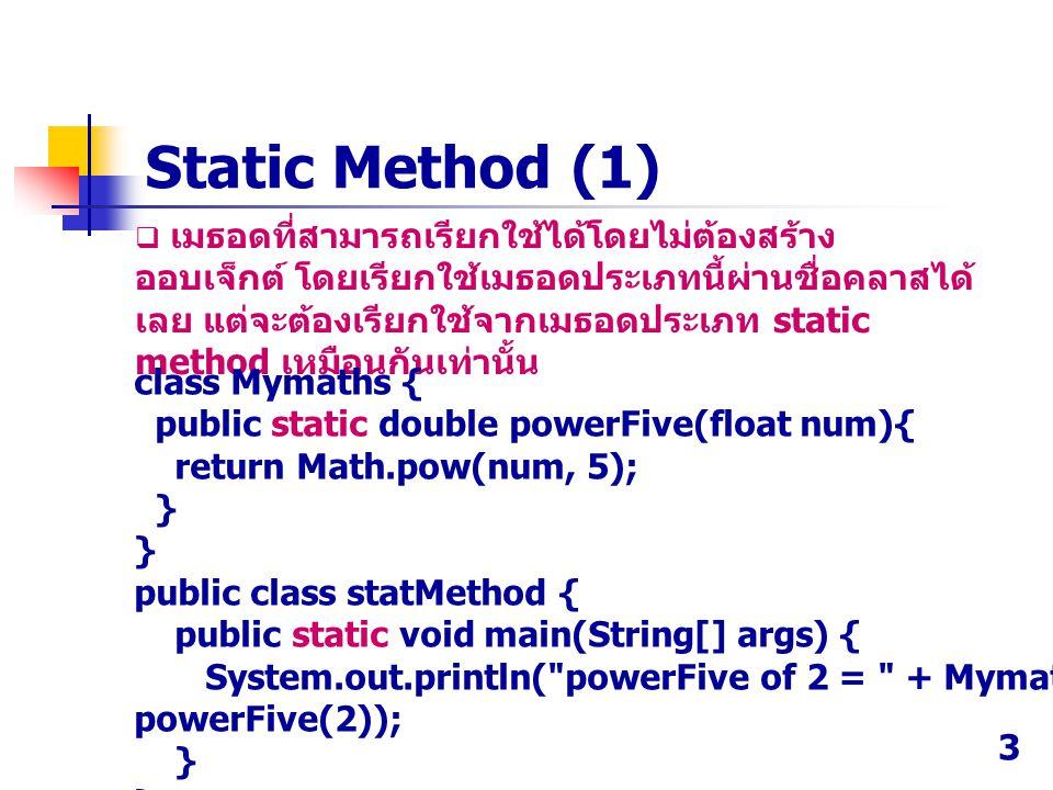  เมธอดที่สามารถเรียกใช้ได้โดยไม่ต้องสร้าง ออบเจ็กต์ โดยเรียกใช้เมธอดประเภทนี้ผ่านชื่อคลาสได้ เลย แต่จะต้องเรียกใช้จากเมธอดประเภท static method เหมือน