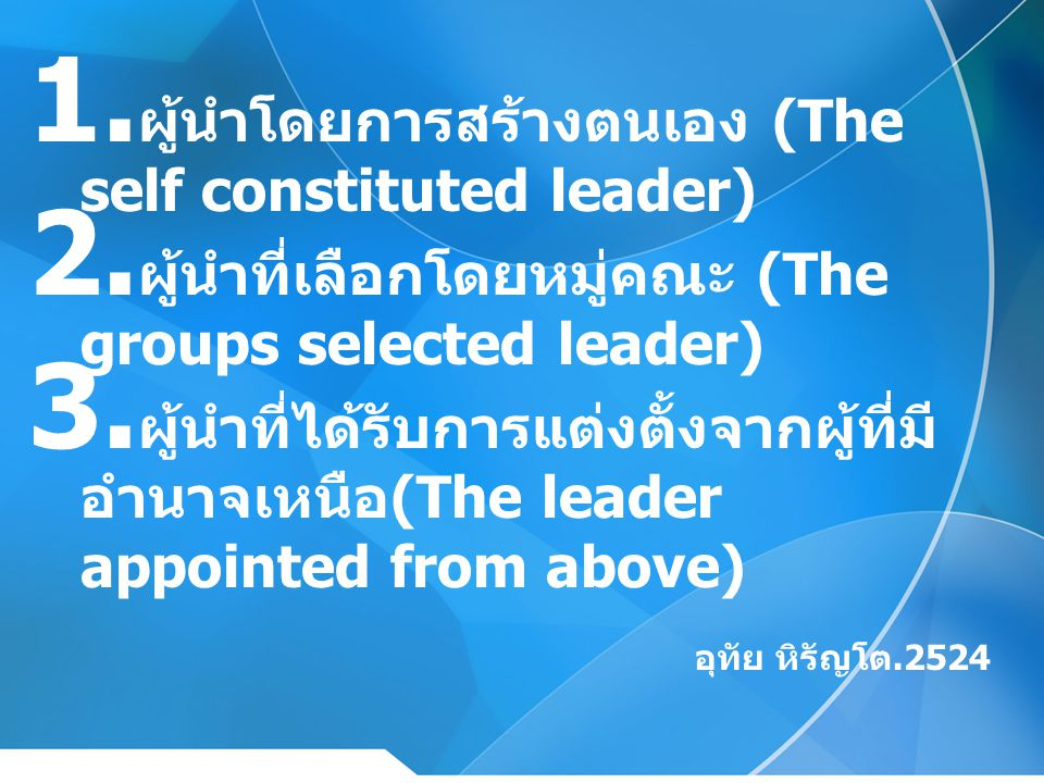 1. ผู้นำโดยการสร้างตนเอง (The self constituted leader) 2. ผู้นำที่เลือกโดยหมู่คณะ (The groups selected leader) 3. ผู้นำที่ได้รับการแต่งตั้งจากผู้ที่มี