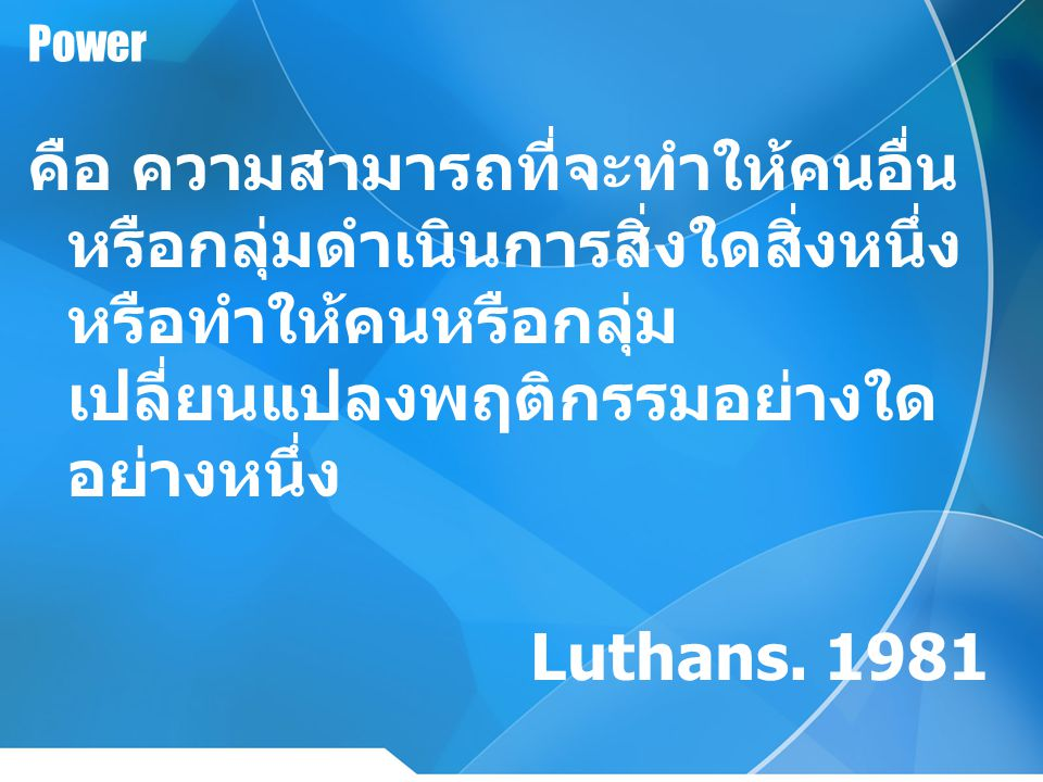Power คือ ความสามารถที่จะทำให้คนอื่น หรือกลุ่มดำเนินการสิ่งใดสิ่งหนึ่ง หรือทำให้คนหรือกลุ่ม เปลี่ยนแปลงพฤติกรรมอย่างใด อย่างหนึ่ง Luthans. 1981