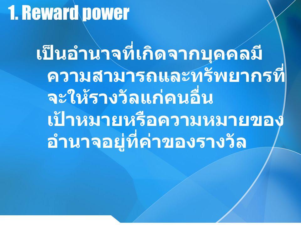 1. Reward power เป็นอำนาจที่เกิดจากบุคคลมี ความสามารถและทรัพยากรที่ จะให้รางวัลแก่คนอื่น เป้าหมายหรือความหมายของ อำนาจอยู่ที่ค่าของรางวัล