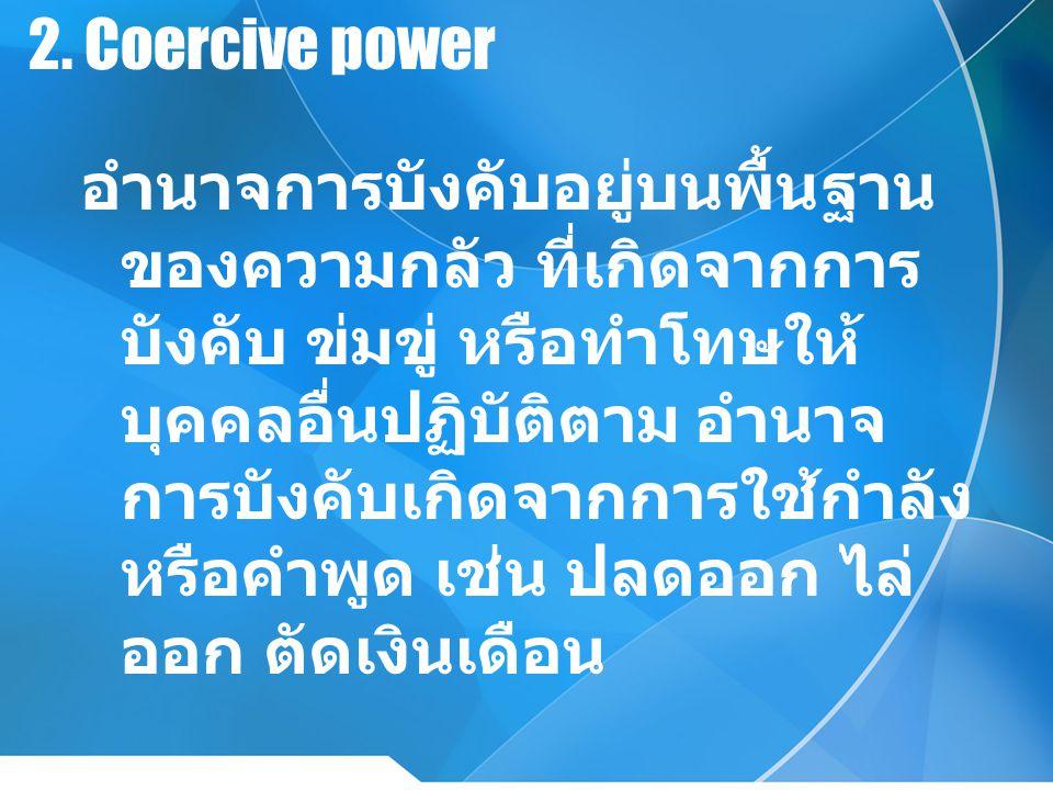 2. Coercive power อำนาจการบังคับอยู่บนพื้นฐาน ของความกลัว ที่เกิดจากการ บังคับ ข่มขู่ หรือทำโทษให้ บุคคลอื่นปฏิบัติตาม อำนาจ การบังคับเกิดจากการใช้กำล