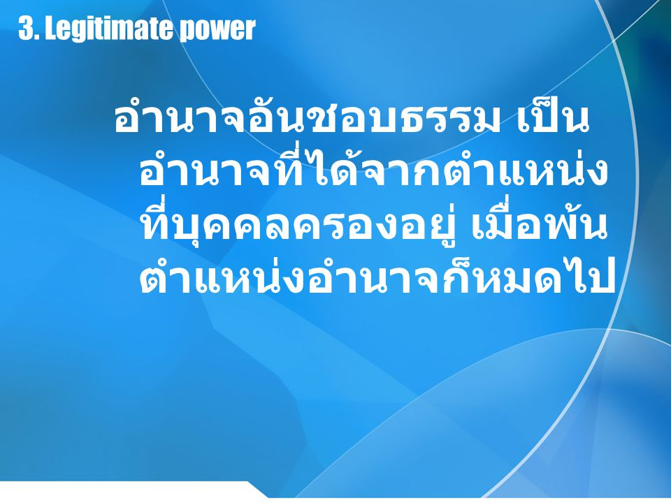 3. Legitimate power อำนาจอันชอบธรรม เป็น อำนาจที่ได้จากตำแหน่ง ที่บุคคลครองอยู่ เมื่อพ้น ตำแหน่งอำนาจก็หมดไป