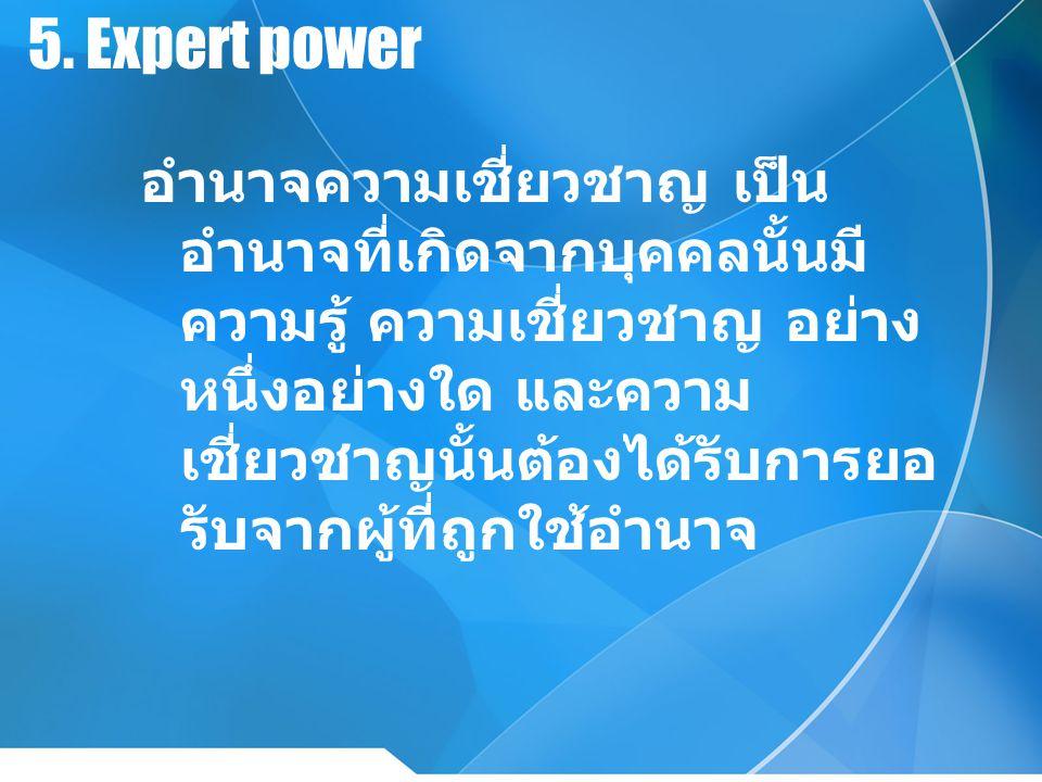 5. Expert power อำนาจความเชี่ยวชาญ เป็น อำนาจที่เกิดจากบุคคลนั้นมี ความรู้ ความเชี่ยวชาญ อย่าง หนึ่งอย่างใด และความ เชี่ยวชาญนั้นต้องได้รับการยอ รับจา