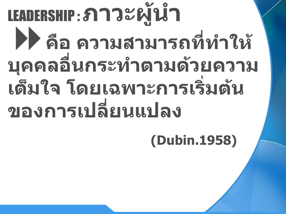 LEADERSHIP : ภาวะผู้นำ  คือ ความสามารถที่ทำให้ บุคคลอื่นกระทำตามด้วยความ เต็มใจ โดยเฉพาะการเริ่มต้น ของการเปลี่ยนแปลง (Dubin.1958)