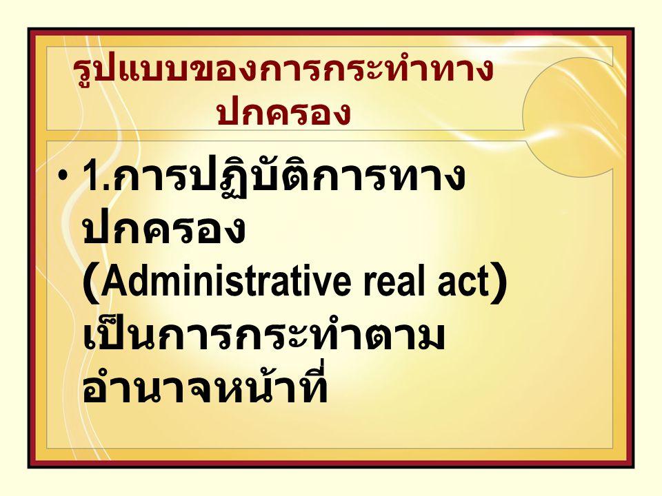 รูปแบบของการกระทำทาง ปกครอง 1. การปฏิบัติการทาง ปกครอง (Administrative real act) เป็นการกระทำตาม อำนาจหน้าที่