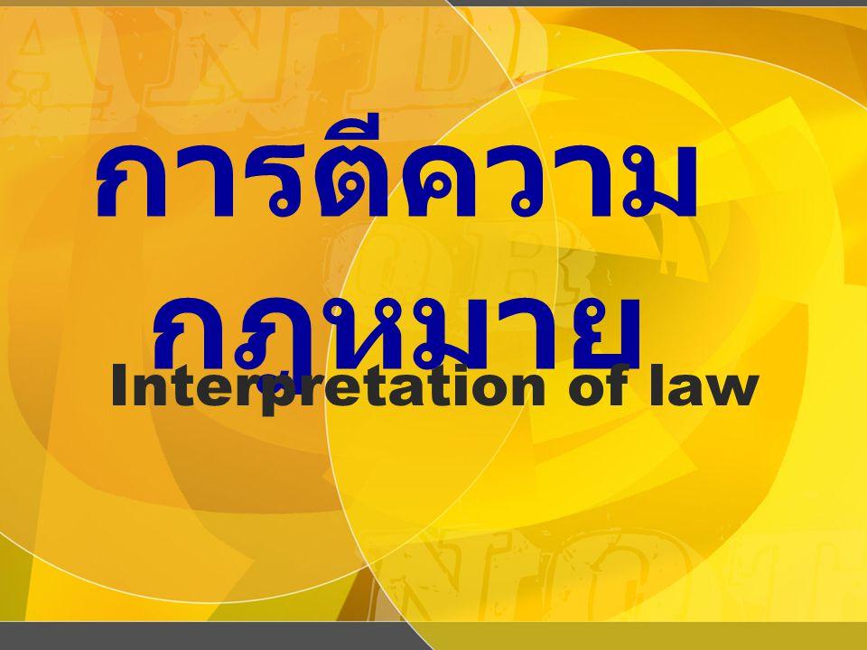การตีความกฎหมาย : อย่างกว้าง หมายถึง กิจกรรมในเชิง สร้างสรรค์ของผู้พิพากษาใน การขยายความ จำกัดหรือการ แก้ไขกฎเกณฑ์ทางกฎหมาย ซึ่งแสดงออกหรืออยู่ในรูปของ กฎหมายลายลักษณ์อักษร