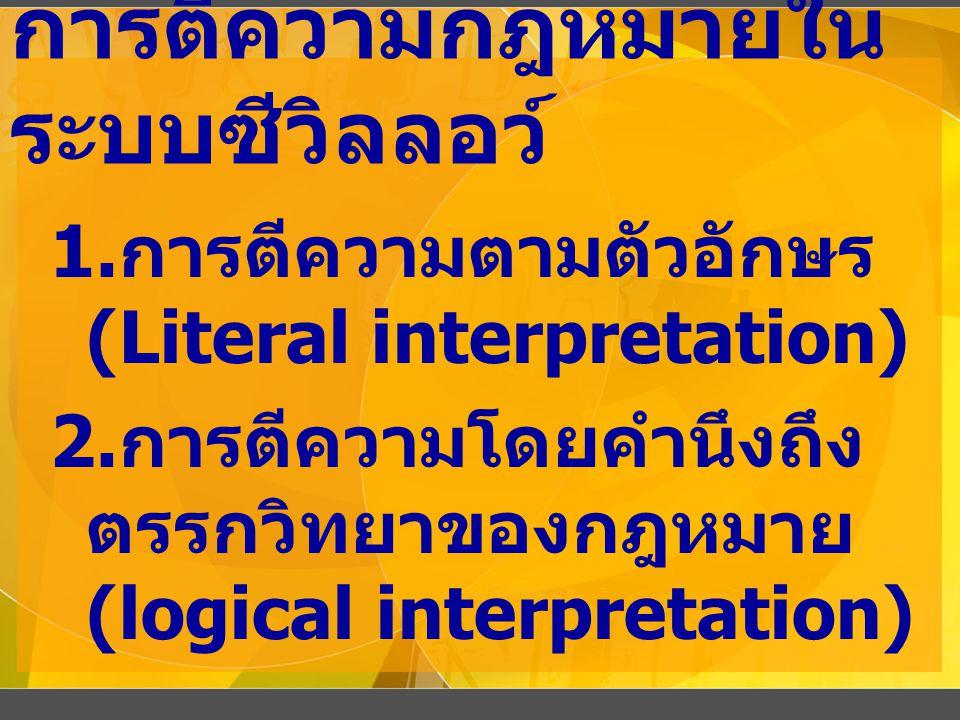 การตีความกฎหมายใน ระบบซีวิลลอว์ 1. การตีความตามตัวอักษร (Literal interpretation) 2. การตีความโดยคำนึงถึง ตรรกวิทยาของกฎหมาย (logical interpretation)