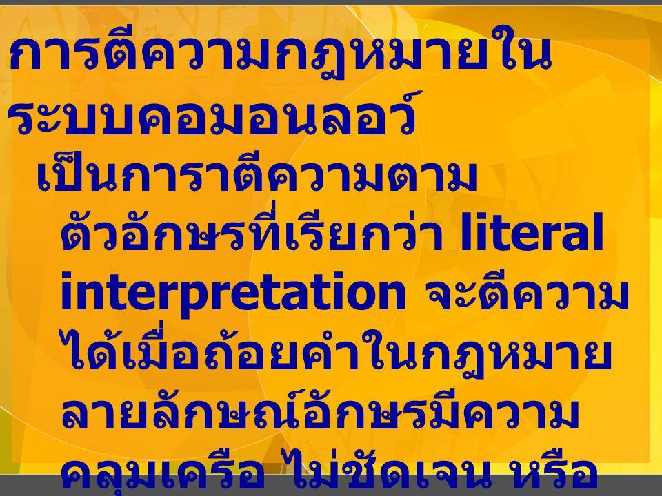 การตีความกฎหมายใน ระบบคอมอนลอว์ เป็นการาตีความตาม ตัวอักษรที่เรียกว่า literal interpretation จะตีความ ได้เมื่อถ้อยคำในกฎหมาย ลายลักษณ์อักษรมีความ คลุมเครือ ไม่ชัดเจน หรือ กำกวม