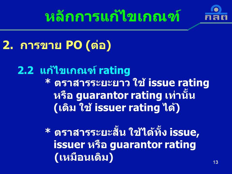 13 หลักการแก้ไขเกณฑ์ 2. การขาย PO (ต่อ) 2.2 แก้ไขเกณฑ์ rating * ตราสารระยะยาว ใช้ issue rating หรือ guarantor rating เท่านั้น (เดิม ใช้ issuer rating