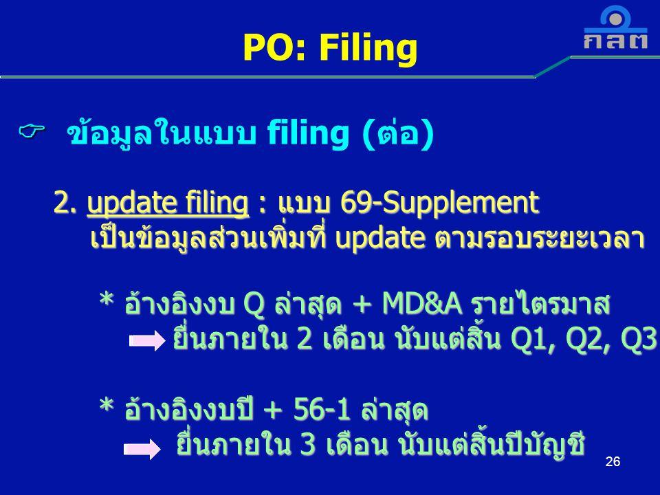 26 PO: Filing   ข้อมูลในแบบ filing (ต่อ) 2. update filing : แบบ 69-Supplement 2. update filing : แบบ 69-Supplement เป็นข้อมูลส่วนเพิ่มที่ update ตาม