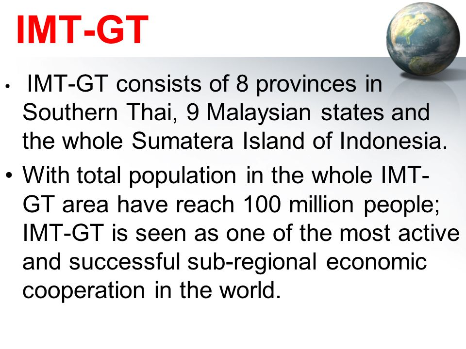 IMT-GT IMT-GT consists of 8 provinces in Southern Thai, 9 Malaysian states and the whole Sumatera Island of Indonesia. With total population in the wh