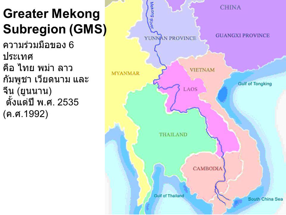 Greater Mekong Subregion (GMS) ความร่วมมือของ 6 ประเทศ คือ ไทย พม่า ลาว กัมพูชา เวียดนาม และ จีน ( ยูนนาน ) ตั้งแต่ปี พ. ศ. 2535 ( ค. ศ.1992)