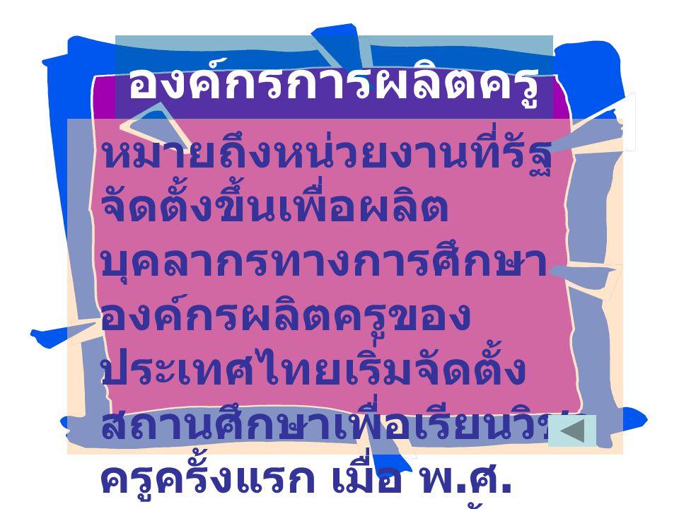 องค์กรการผลิตครู หมายถึงหน่วยงานที่รัฐ จัดตั้งขึ้นเพื่อผลิต บุคลากรทางการศึกษา องค์กรผลิตครูของ ประเทศไทยเริ่มจัดตั้ง สถานศึกษาเพื่อเรียนวิชา ครูครั้งแรก เมื่อ พ.