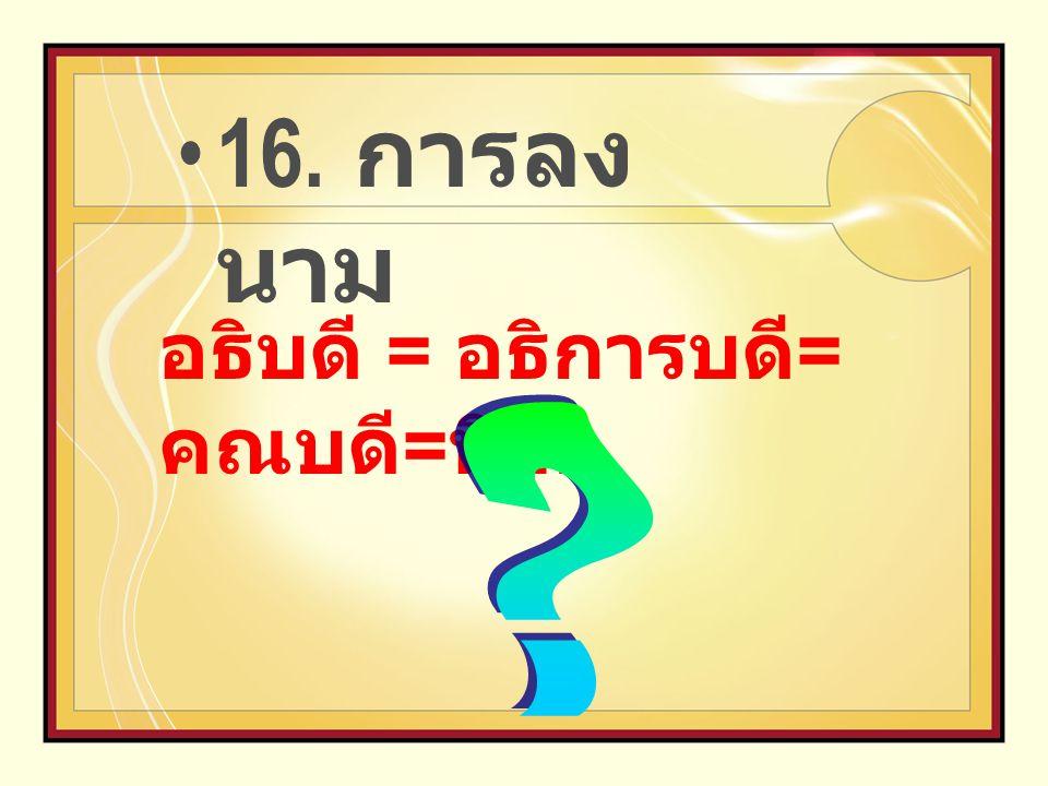 16. การลง นาม อธิบดี = อธิการบดี = คณบดี = นิสิต
