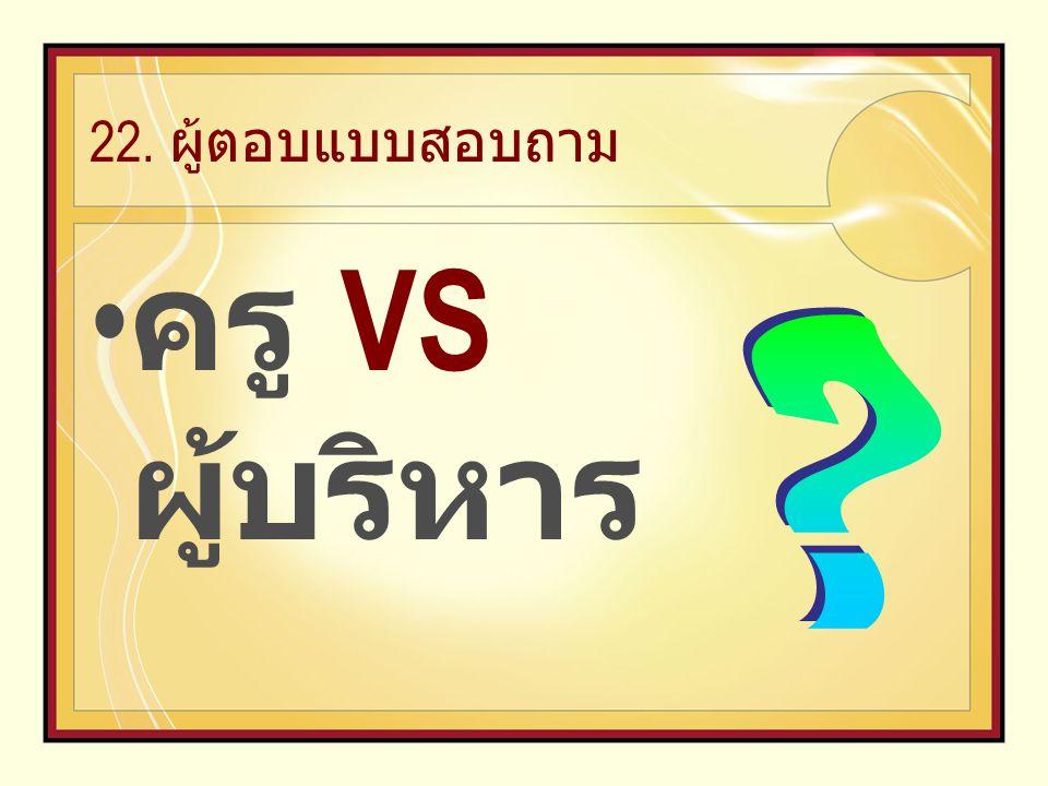 22. ผู้ตอบแบบสอบถาม ครู VS ผู้บริหาร