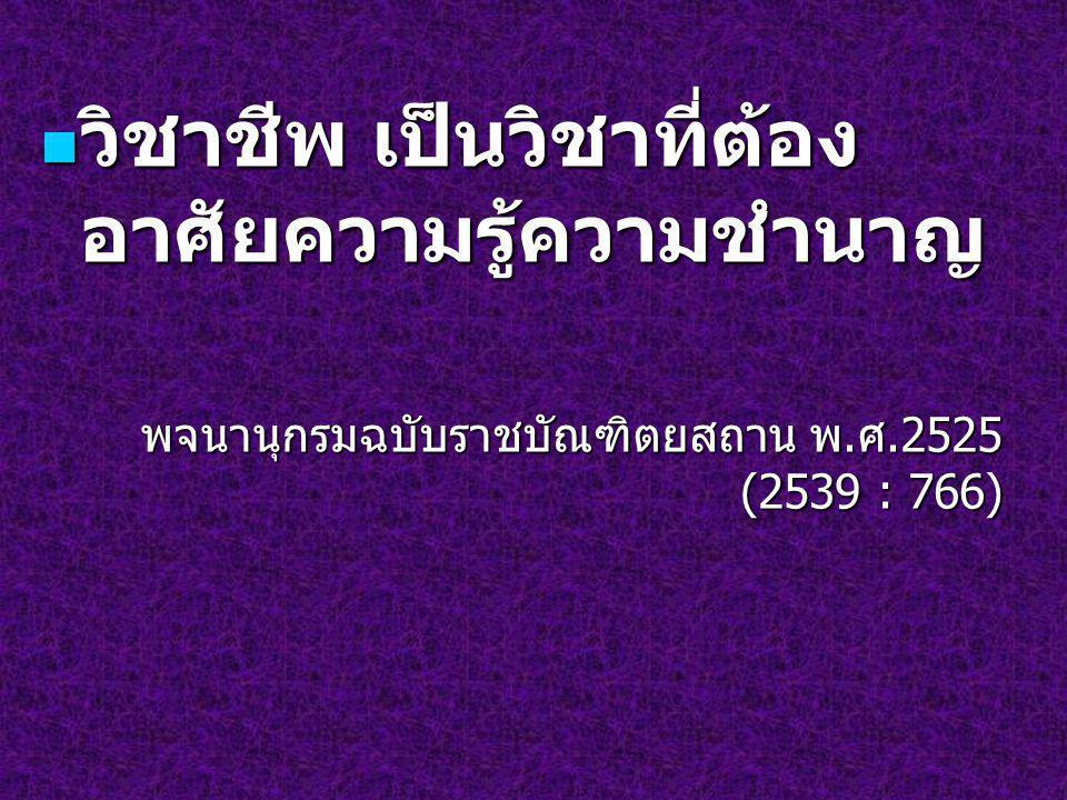 วิชาชีพ เป็นวิชาที่ต้อง อาศัยความรู้ความชำนาญ วิชาชีพ เป็นวิชาที่ต้อง อาศัยความรู้ความชำนาญ พจนานุกรมฉบับราชบัณฑิตยสถาน พ. ศ.2525 (2539 : 766)