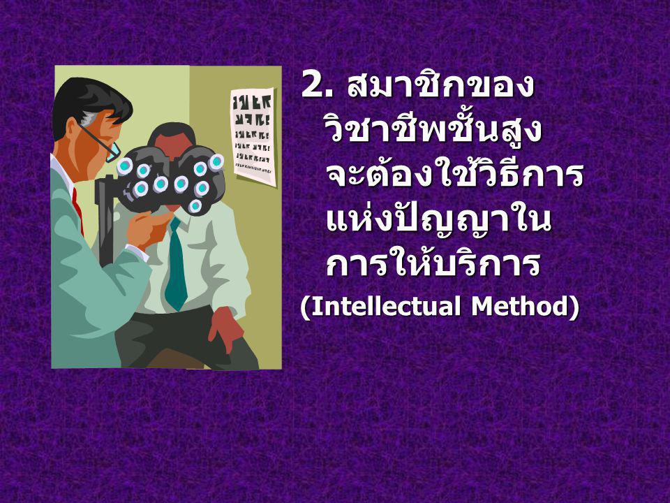 2. สมาชิกของ วิชาชีพชั้นสูง จะต้องใช้วิธีการ แห่งปัญญาใน การให้บริการ (Intellectual Method)