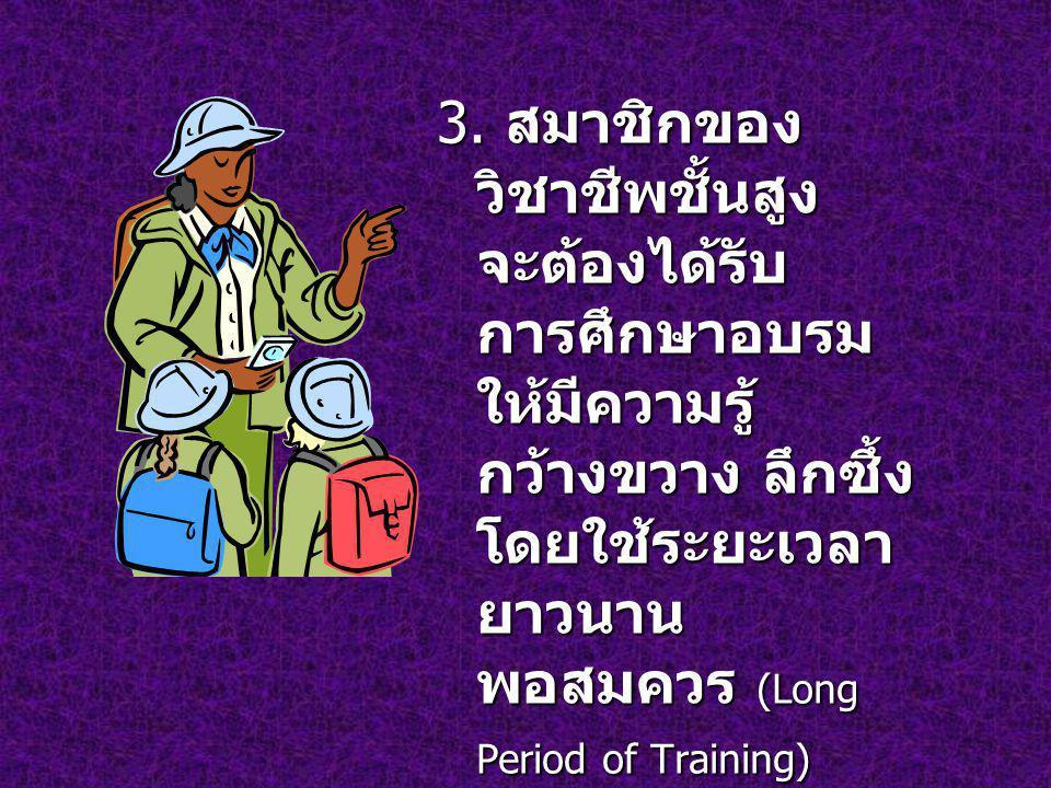 3. สมาชิกของ วิชาชีพชั้นสูง จะต้องได้รับ การศึกษาอบรม ให้มีความรู้ กว้างขวาง ลึกซึ้ง โดยใช้ระยะเวลา ยาวนาน พอสมควร (Long Period of Training)