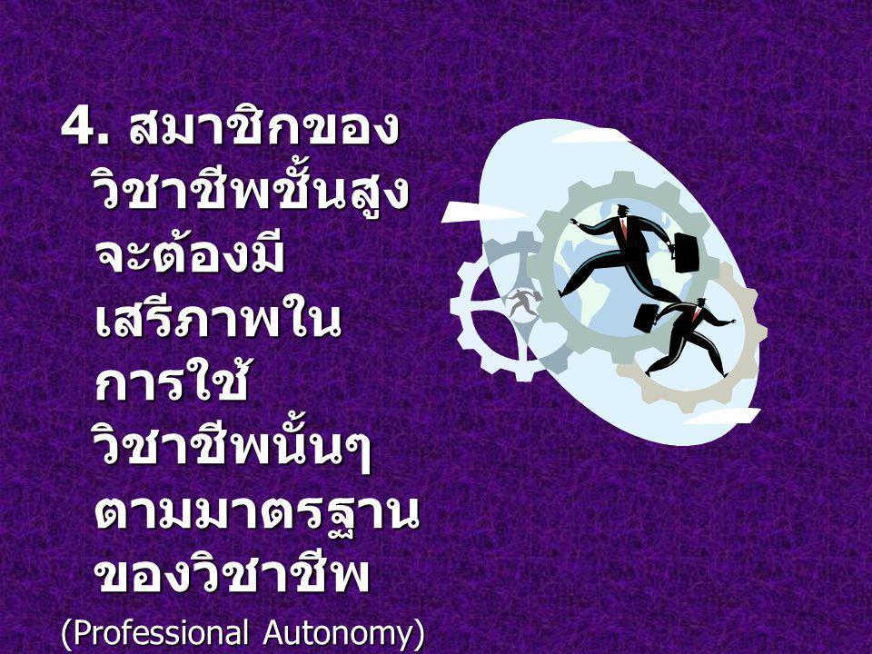 4. สมาชิกของ วิชาชีพชั้นสูง จะต้องมี เสรีภาพใน การใช้ วิชาชีพนั้นๆ ตามมาตรฐาน ของวิชาชีพ (Professional Autonomy)