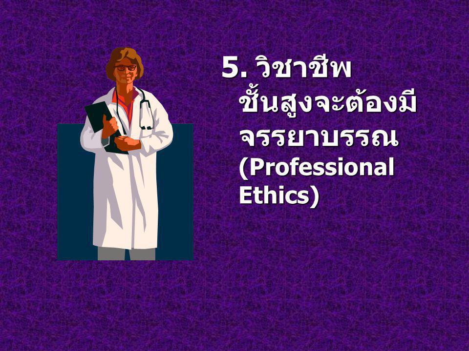 5. วิชาชีพ ชั้นสูงจะต้องมี จรรยาบรรณ (Professional Ethics)