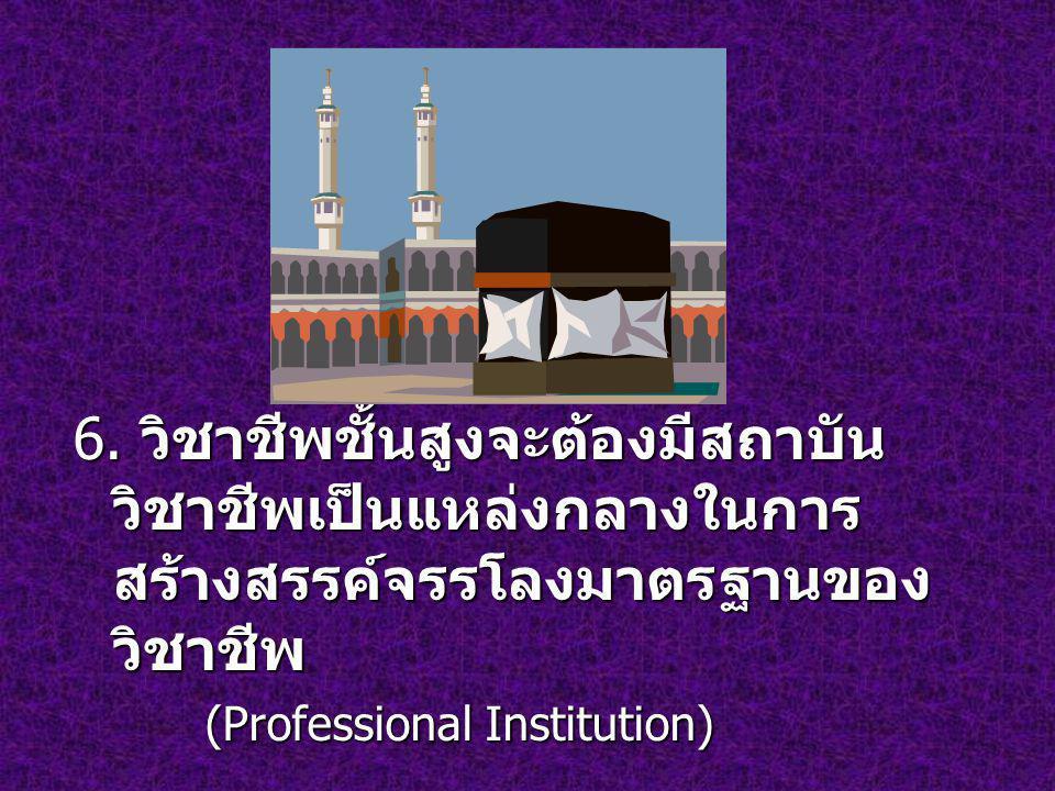 6. วิชาชีพชั้นสูงจะต้องมีสถาบัน วิชาชีพเป็นแหล่งกลางในการ สร้างสรรค์จรรโลงมาตรฐานของ วิชาชีพ (Professional Institution) (Professional Institution)