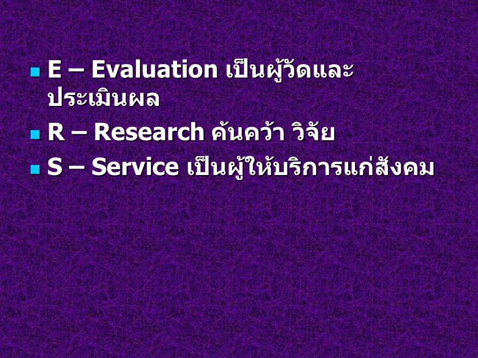 E – Evaluation เป็นผู้วัดและ ประเมินผล E – Evaluation เป็นผู้วัดและ ประเมินผล R – Research ค้นคว้า วิจัย R – Research ค้นคว้า วิจัย S – Service เป็นผู
