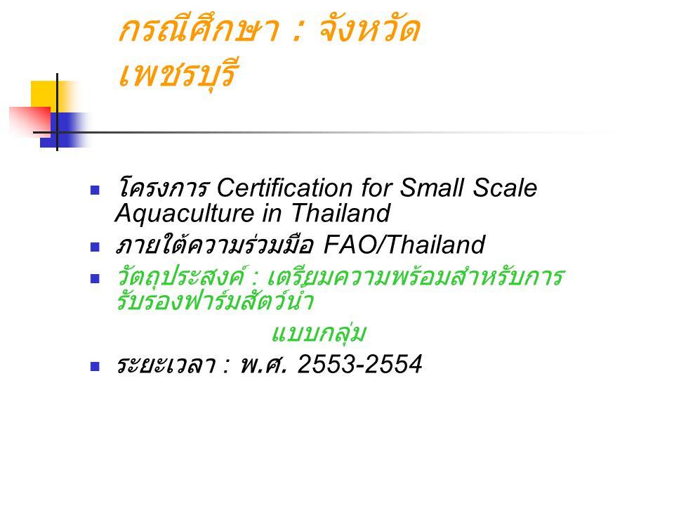 กรณีศึกษา : จังหวัด เพชรบุรี โครงการ Certification for Small Scale Aquaculture in Thailand ภายใต้ความร่วมมือ FAO/Thailand วัตถุประสงค์ : เตรียมความพร้อมสำหรับการ รับรองฟาร์มสัตว์น้ำ แบบกลุ่ม ระยะเวลา : พ.