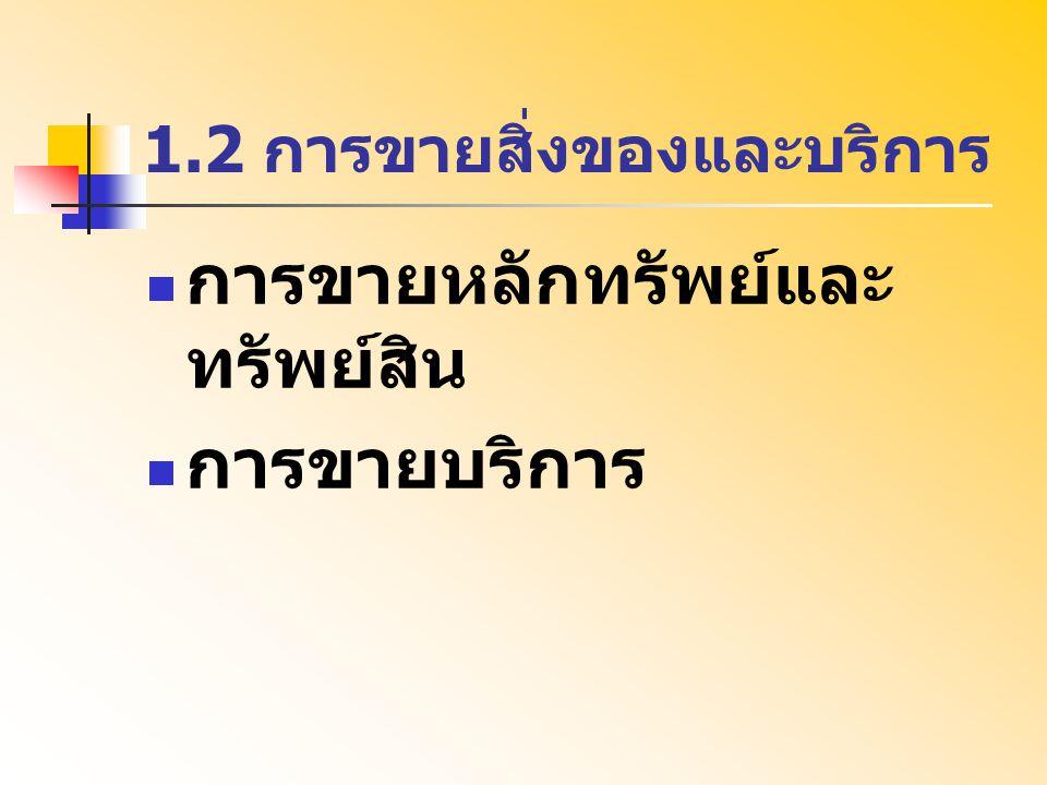 1.2 การขายสิ่งของและบริการ การขายหลักทรัพย์และ ทรัพย์สิน การขายบริการ
