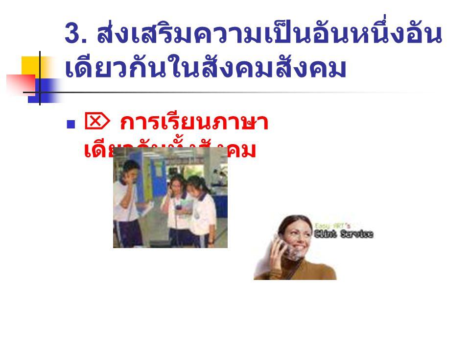 3. ส่งเสริมความเป็นอันหนึ่งอัน เดียวกันในสังคมสังคม  การเรียนภาษา เดียวกันทั้งสังคม