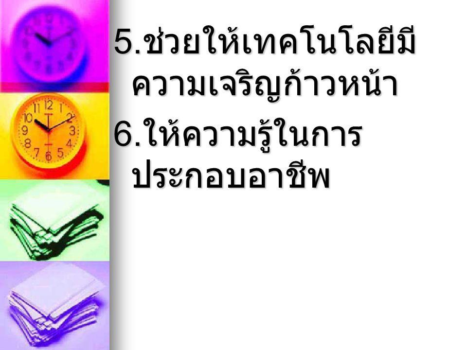 5. ช่วยให้เทคโนโลยีมี ความเจริญก้าวหน้า 6. ให้ความรู้ในการ ประกอบอาชีพ