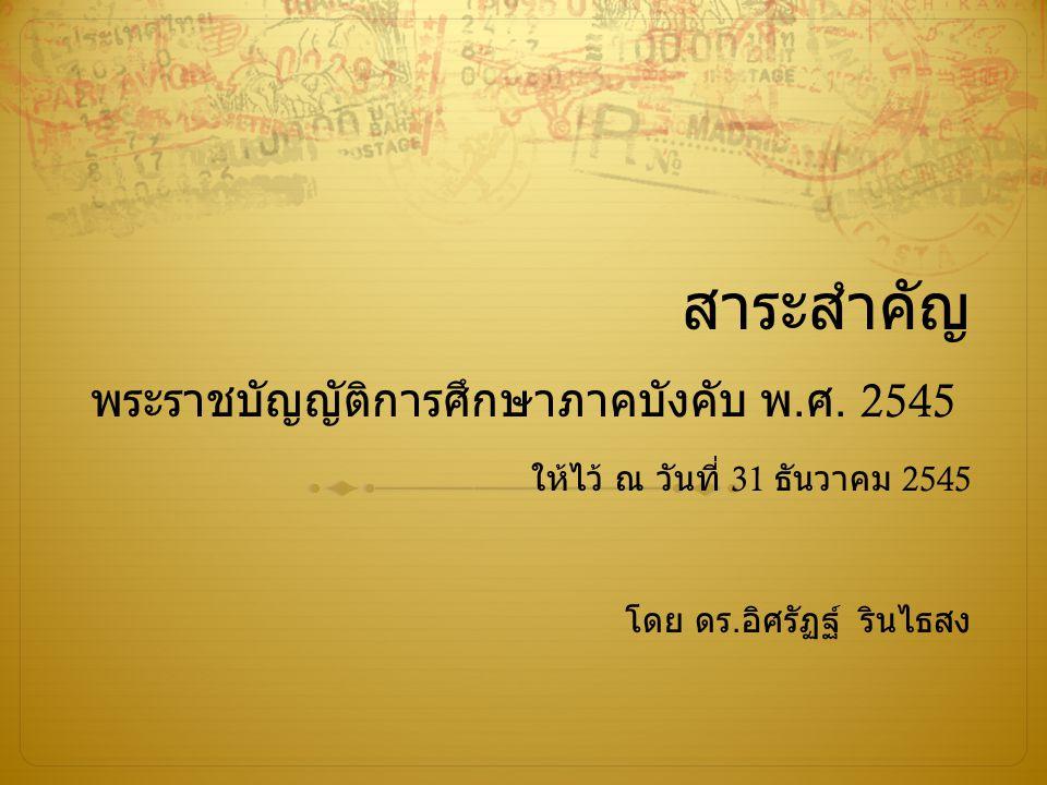 สาระสำคัญ พระราชบัญญัติการศึกษาภาคบังคับ พ.ศ. 2545 ให้ไว้ ณ วันที่ 31 ธันวาคม 2545 โดย ดร.