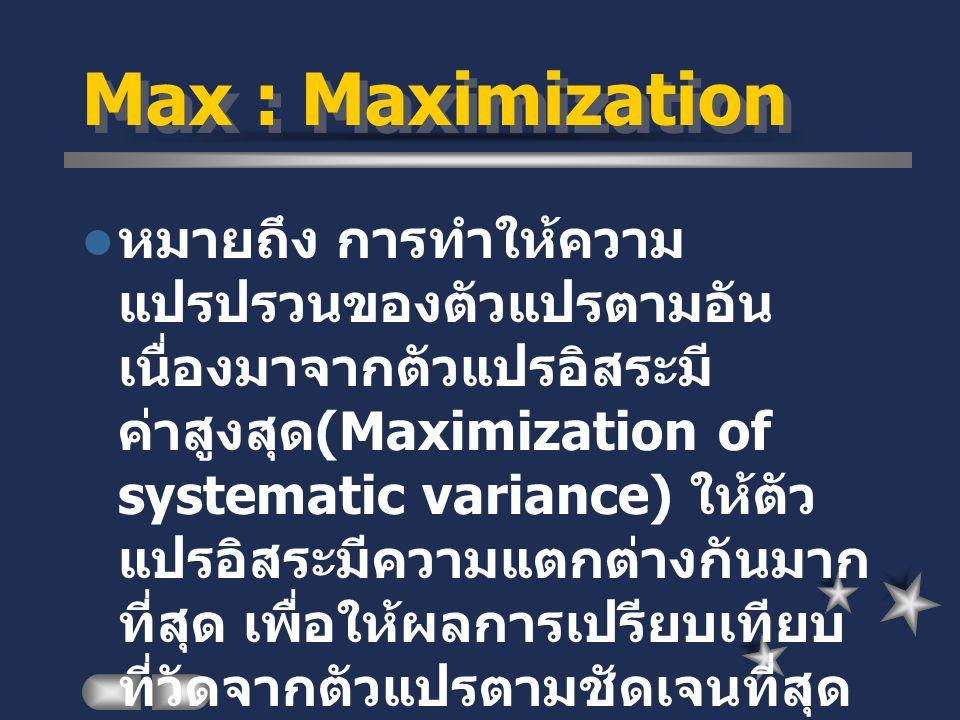 Max : Maximization หมายถึง การทำให้ความ แปรปรวนของตัวแปรตามอัน เนื่องมาจากตัวแปรอิสระมี ค่าสูงสุด (Maximization of systematic variance) ให้ตัว แปรอิสร